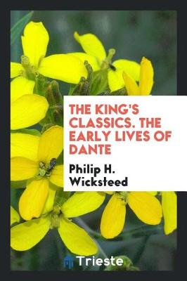 The King's Classics. the Early Lives of Dante by Philip H Wicksteed