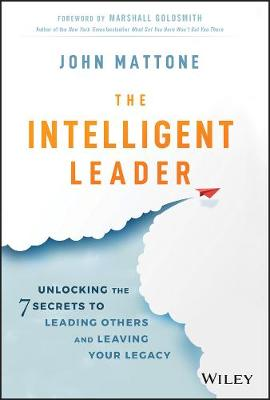 The Intelligent Leader: Unlocking the 7 Secrets to Leading Others and Leaving Your Legacy by John Mattone