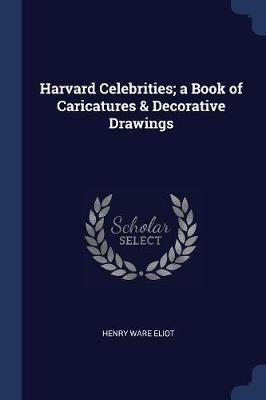 Harvard Celebrities; A Book of Caricatures & Decorative Drawings by Henry Eliot