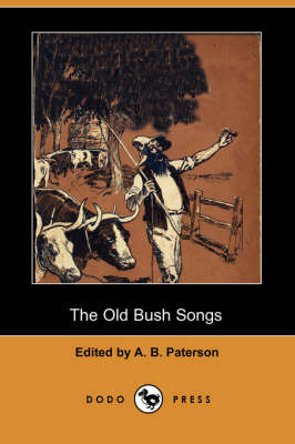 The Old Bush Songs (Dodo Press) by A B Paterson
