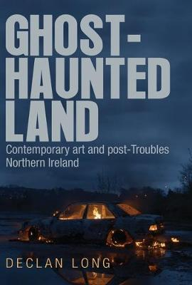 Ghost-Haunted Land: Contemporary Art and Post-Troubles Northern Ireland book