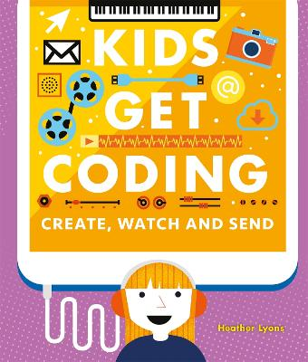 Kids Get Coding: Create, Watch and Send by Heather Lyons