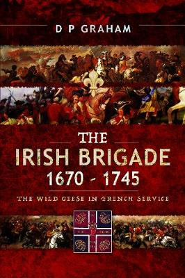 The Irish Brigade, 1670-1745: The Wild Geese in French Service by D. P. Graham