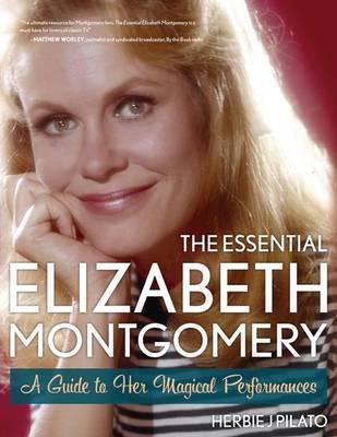 The Essential Elizabeth Montgomery by Herbie J. Pilato
