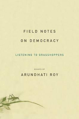 Field Notes on Democracy: Listening to Grasshoppers by Arundhati Roy