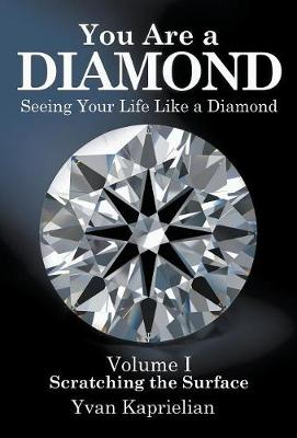 You Are a DIAMOND: Seeing Your Life Like a Diamond: Volume I, Scratching the Surface by Yvan Kaprielian