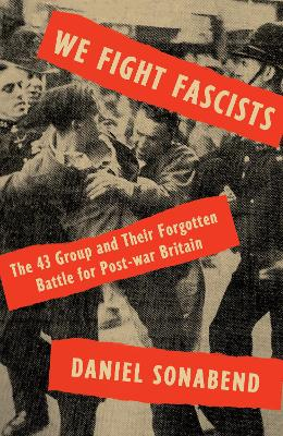 We Fight Fascists: The 43 Group and Their Forgotten Battle for Post War Britain book