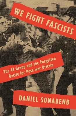 We Fight Fascists: The 43 Group and Their Forgotten Battle for Post War Britain by Daniel Sonabend