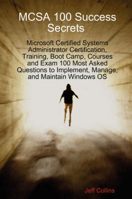 McSa 100 Success Secrets Microsoft Certified Systems Administrator Certification, Training, Boot Camp, Courses and Exam 100 Most Asked Questions to Implement, Manage, and Maintain Windows OS by Jeff Willis