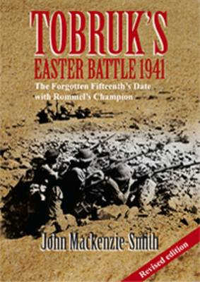 Tobruk's Easter Battle 1941 - Revised Edition: The Forgotten Fifteenthazazazs Date with Rommelazazazs Champion by John Mackenzie-Smith