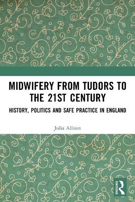 Midwifery from the Tudors to the 21st Century: History, Politics and Safe Practice in England book