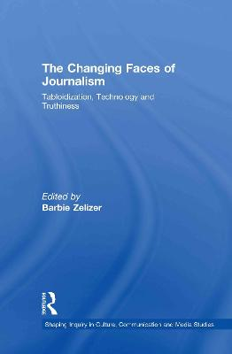 The The Changing Faces of Journalism: Tabloidization, Technology and Truthiness by Barbie Zelizer
