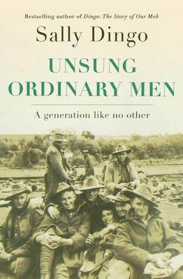 Unsung, Ordinary Men: A Generation Like No Other by Sally Dingo