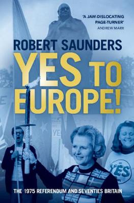 Yes to Europe!: The 1975 Referendum and Seventies Britain by Robert Saunders