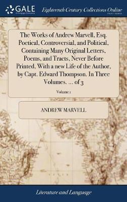 The Works of Andrew Marvell, Esq. Poetical, Controversial, and Political, Containing Many Original Letters, Poems, and Tracts, Never Before Printed, with a New Life of the Author, by Capt. Edward Thompson. in Three Volumes. ... of 3; Volume 1 by Andrew Marvell