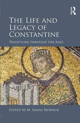 Life and Legacy of Constantine by M. Shane Bjornlie