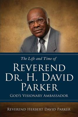 The Life and Time of Reverend Dr. H. David Parker God's Visionary Ambassador by Reverend Herbert David Parker