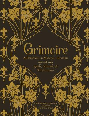 Grimoire: A Personal-& Magical-Record of Spells, Rituals, & Divinations by Arin Murphy-Hiscock