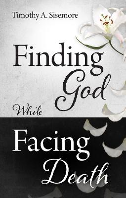 Finding God While Facing Death by Timothy A. Sisemore