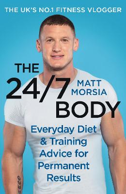 The 24/7 Body: Everyday Diet and Training Advice for Permanent Results by Matt Morsia