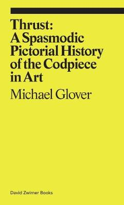 Thrust: A Spasmodic Pictorial History of the Codpiece by Michael Glover