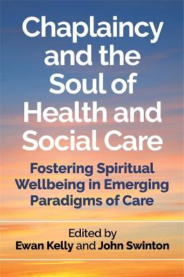 Chaplaincy and the Soul of Health and Social Care: Fostering Spiritual Wellbeing in Emerging Paradigms of Care book