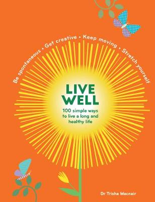 Live Well: 100 Simple Ways to Live a Better and Longer Life by Trisha Macnair