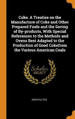Coke. a Treatise on the Manufacture of Coke and Other Prepared Fuels and the Saving of By-Products, with Special References to the Methods and Ovens Best Adapted to the Production of Good Cokefrom the Various American Coals by John Fulton