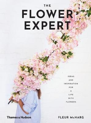 The Flower Expert: Ideas and Inspiration for a Life with Flowers by Fleur McHarg
