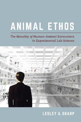 Animal Ethos: The Morality of Human-Animal Encounters in Experimental Lab Science by Lesley A. Sharp