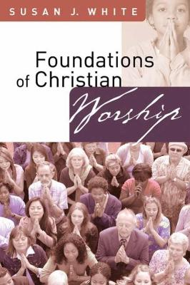 Foundations of Christian Worship by Susan J. White