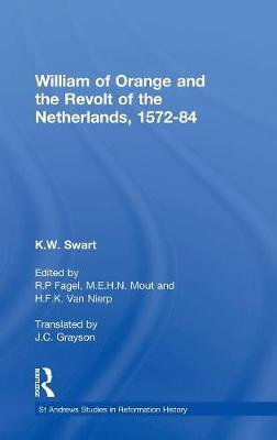 William of Orange and the Revolt of the Netherlands, 1572-84 by K.W. Swart