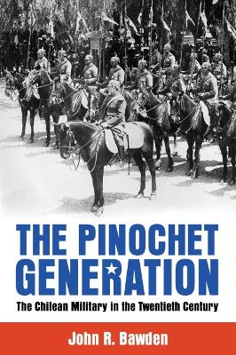 The Pinochet Generation: The Chilean Military in the Twentieth Century by John R. Bawden