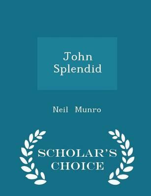 John Splendid - Scholar's Choice Edition by Neil Munro