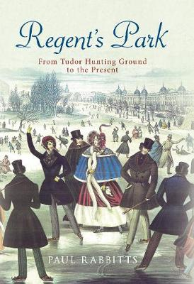 Regent's Park: From Tudor Hunting Ground to the Present by Paul Rabbitts