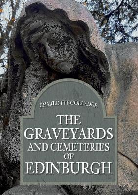 The Graveyards and Cemeteries of Edinburgh by Charlotte Golledge
