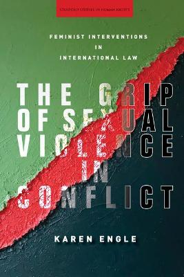 The Grip of Sexual Violence in Conflict: Feminist Interventions in International Law by Karen Engle