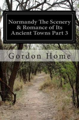 Normandy the Scenery & Romance of Its Ancient Towns Part 3 by Gordon Home