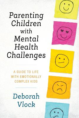 Parenting Children with Mental Health Challenges: A Guide to Life with Emotionally Complex Kids by Deborah Vlock