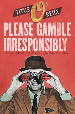 Please Gamble Irresponsibly: The rise, fall and rise of sports gambling in Australia by Titus O'Reily