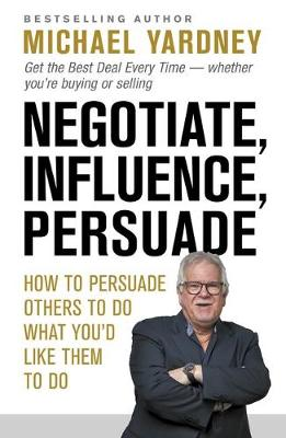 Negotiate, Influence, Persuade: How to Persuade Others to Do What You'd Like Them to Do by Michael Yardney