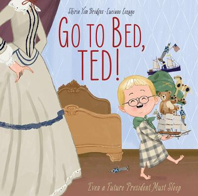 Go to Bed, Ted!: Even a Future President Must Sleep by Shirin Yim Bridges