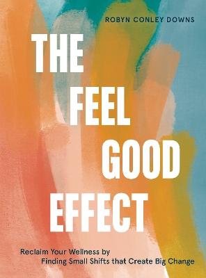 The Feel Good Effect by Robyn Conley Downs