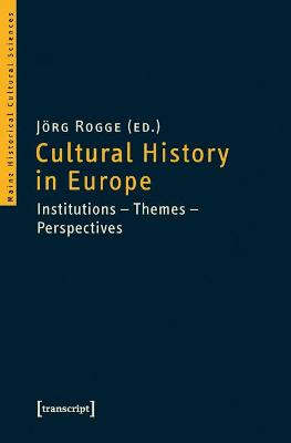 Cultural History in Europe: Institutions?Themes?Perspectives by Joerg Rogge