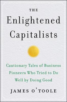 The Enlightened Capitalists: Cautionary Tales of Business Pioneers Who Tried to Do Well by Doing Good by James O'Toole