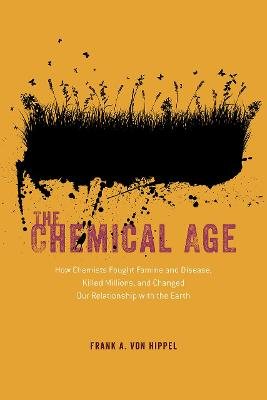 The Chemical Age - How Chemists Fought Famine and Disease, Killed Millions, and Changed Our Relationship with the Earth by Frank A. Von Hippel