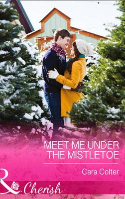 Meet Me Under The Mistletoe by Cara Colter