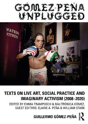 Gomez-Pena Unplugged: Texts on Live Art, Social Practice and Imaginary Activism (2008-2020) book