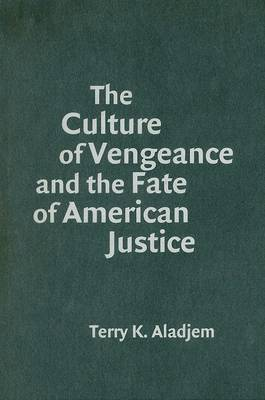 Culture of Vengeance and the Fate of American Justice by Terry K. Aladjem
