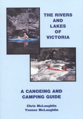 The Rivers and Lakes of Victoria: A Canoeing and Camping Guide by Chris McLaughlin